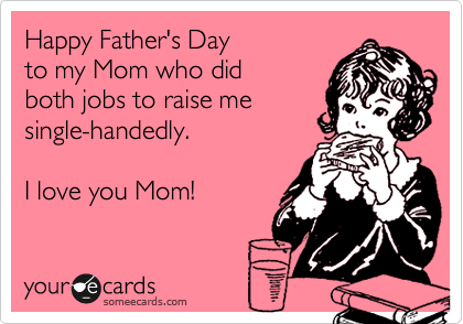 Happy Father\'s Day to my Mom who did both jobs to raise me ...