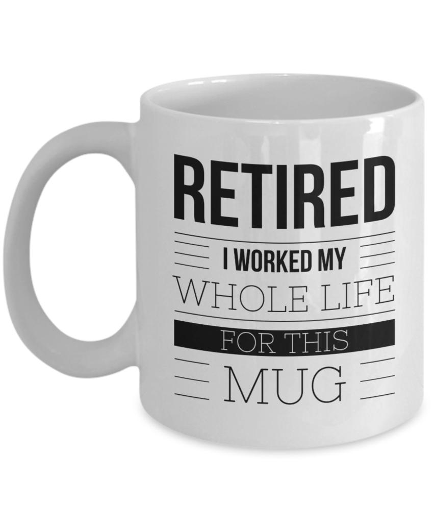 Retirement Coffee Mug Gift Retired I Worked My Whole Life
