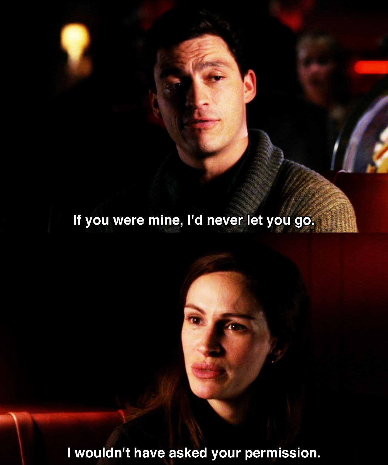 """Mona Lisa Smile- """"If you were mine, I'd never let you go."""" """"I wouldn't have asked your permission."""""""