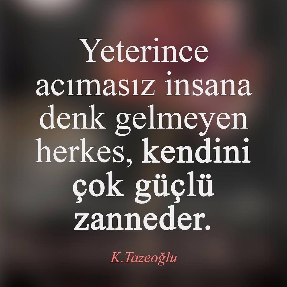 Yeterince acımasız insana denk gelmeyen herkes, kendini güçlü zanneder. - Kahraman Tazeoğlu