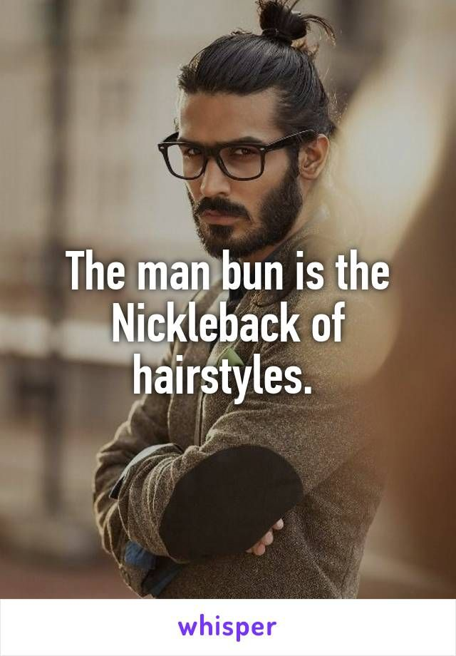 The Man Bun Is The Nickleback Of Hairstyles Whisper Confessions