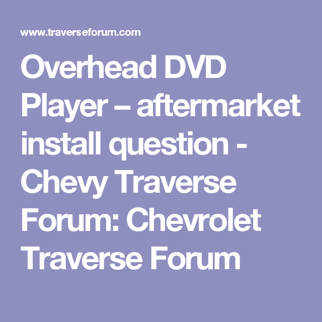 Overhead Dvd Player Aftermarket Install Question Chevy Traverse