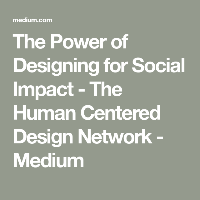 The Power Of Designing For Social Impact In 2020 Social Impact Social Impact Design Human Centered Design