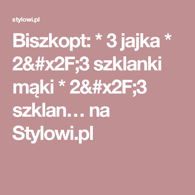 Biszkopt:  * 3 jajka  * 2/3 szklanki mąki  * 2/3 szklan… na Stylowi.pl
