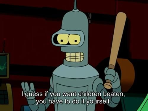Bender i guess if you want children beaten you have to do it bender i guess if you want children beaten you have to do it yourself solutioingenieria Image collections