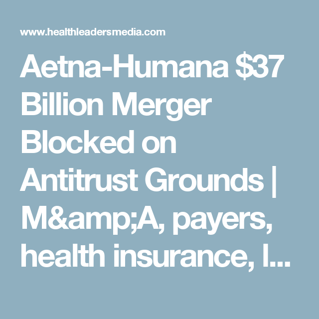 Aetna Humana 37 Billion Merger Blocked On Antitrust Grounds M Amp A Payers Health Insurance Legal Healthlead Health Insurance Aetna Healthcare Business