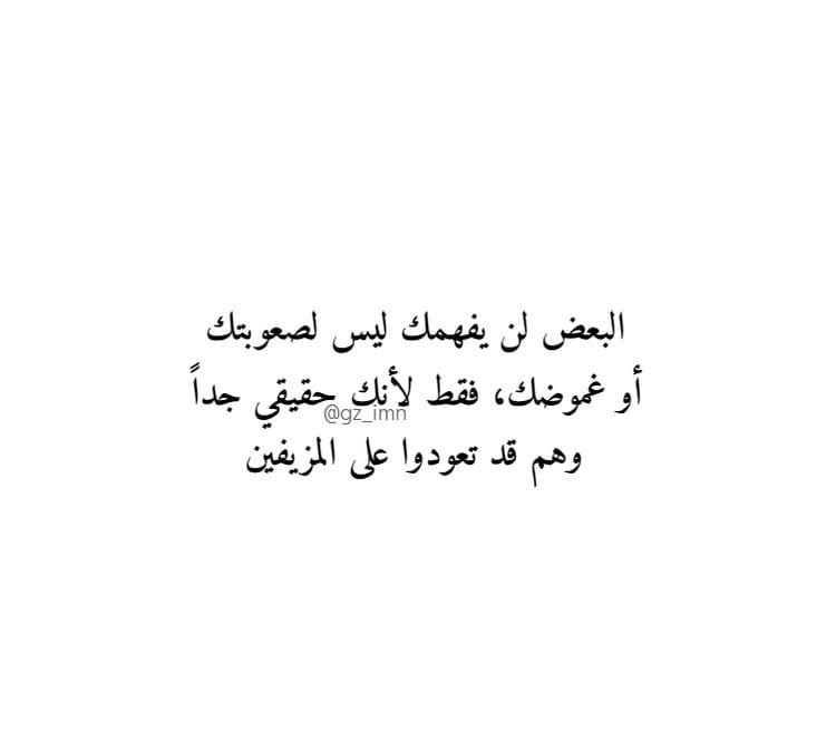 البعض لن يفهمك ليس لصعوبتك أو غموضك فقط لأنك حقيقي جدا وهم قد تعودوا على المزيفين Arabic Quotes Quotes Words