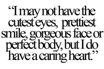 I May Not Have The Cutest Eyes Prettiest Smile Gorgeous Face Or Perfect Body But I Do Have A Caring Heart Pretty Quotes Body Quotes Pretty Words