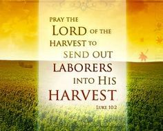 "Luke 10:2 NKJV Then He said to them, ""The harvest truly is great, but the laborers are few; therefore pray the Lord of the harvest to send out laborers into His harvest."