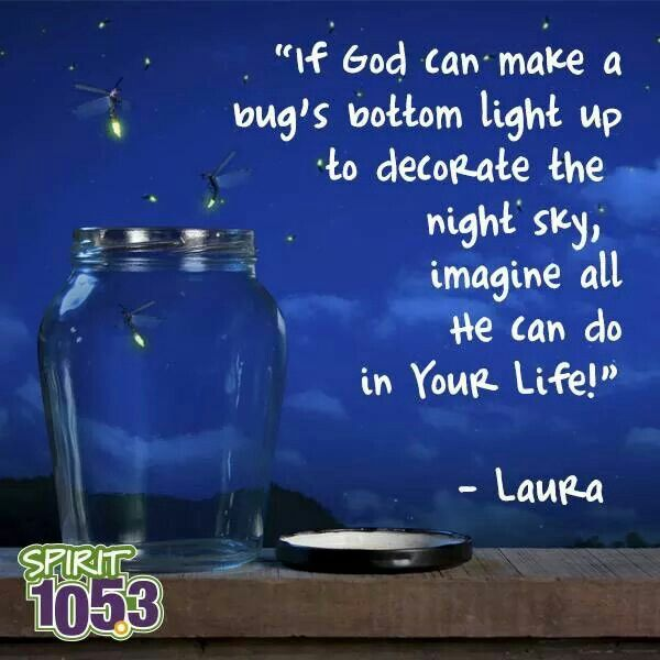 If God Can Make A Bug S Bottom Light Up To Decorate The Night Sky Imagine All He Can Do In Your Inspirational Words Favorite Book Quotes Inspirational Quotes
