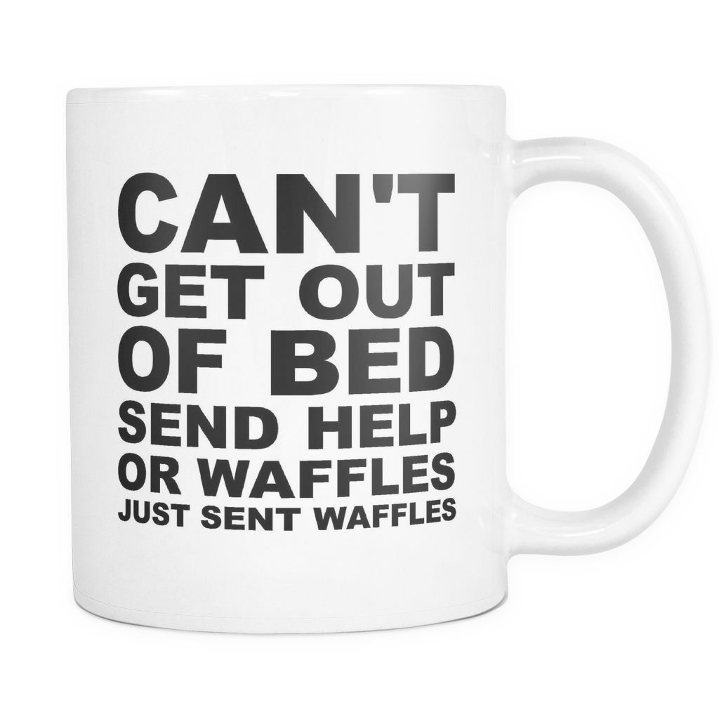 Can't Get Out Of Bed Send Help Or Waffles...Just Sent