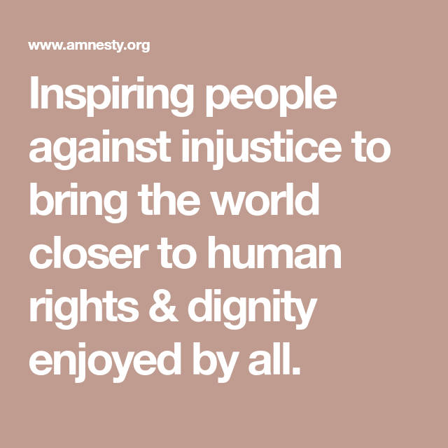 Inspiring People Against Injustice To Bring The World Closer To Human Rights Dignity Enjoyed By All Inspirational People Human Rights Dignity