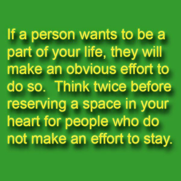 Click Here to Visit Relationship Website: http://pinterestloveblog.blogspot.com If a person wants to be a part of your life, they will make an obvious effort to do so. Think twice before reserving a space in your heart for people who do not make an effort to stay