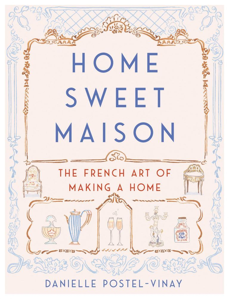Home Sweet Maison The French Art of Making a Home. Home