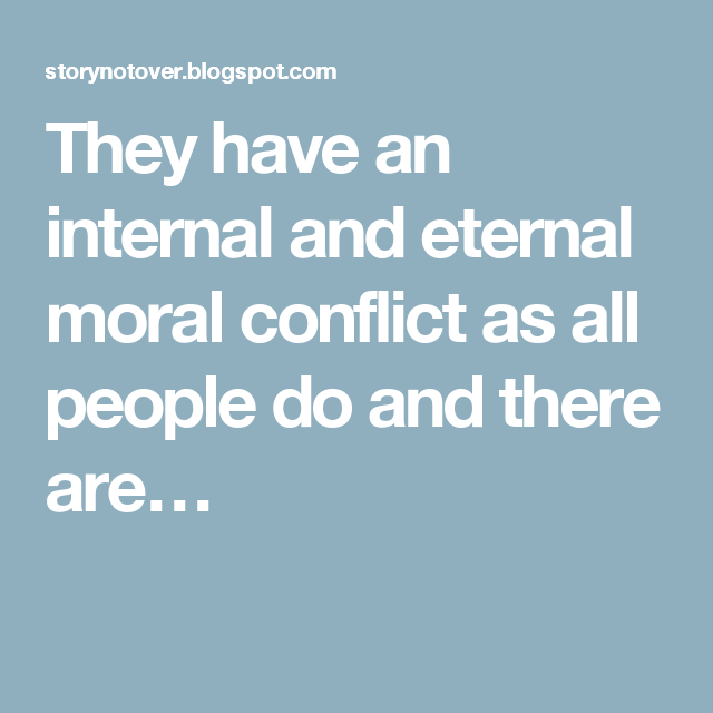 They have an internal and eternal moral conflict as all people do and there are…