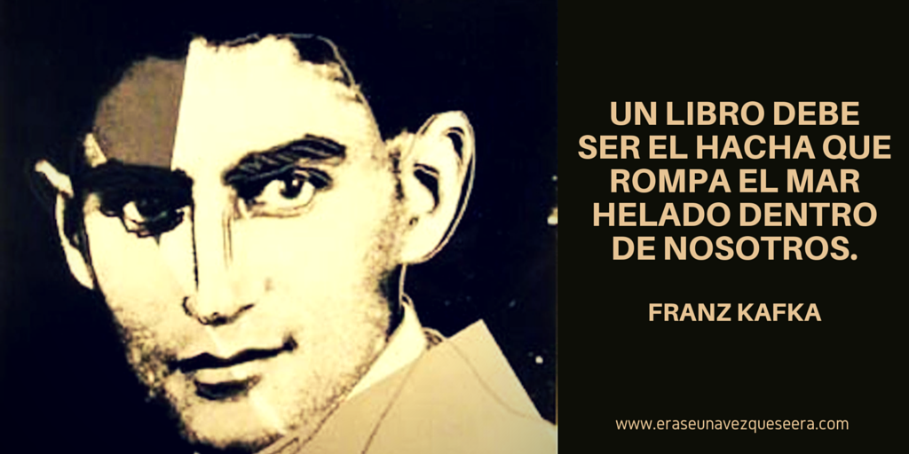 """Reflexión de Franz Kafka, que forma parte de la carta que envió a Oskar Pollak en 1904: """"Pienso que sólo debemos leer libros de los que muerden y pinchan. Si el libro que estamos leyendo no nos obliga a despertarnos como un puñetazo en la cara, ¿para qué molestarnos en leerlo? ¿Para que nos haga felices, como dice tu carta? Cielo santo, ¡seríamos igualmente felices si no tuviéramos ningún libro! Los libros que nos hagan felices podríamos escribirlos nosotros mismos, si no nos quedara otro…"""