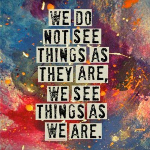 #Perspective. We only see what we want to see and not see what we don't want to see.