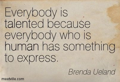 Everybody Is Talented Because Everybody Who Is Human Has Something To Express Brenda Ueland Creative Writing Expressions Writing