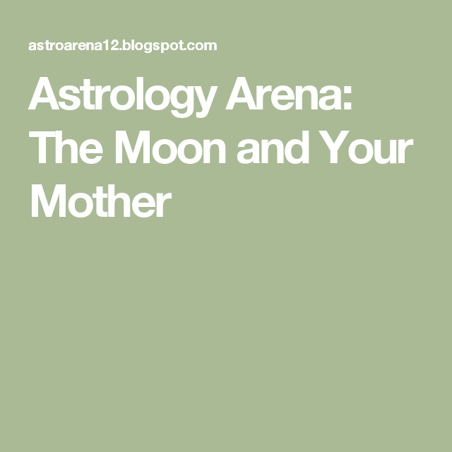 Astrology Arena: The Moon and Your Mother | Astrology | Moon