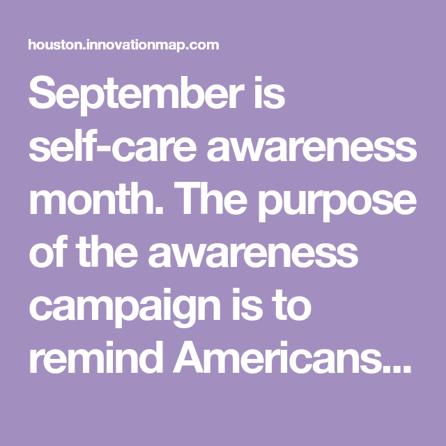September is self-care awareness month. The purpose of the awareness campaign is to remind Americans