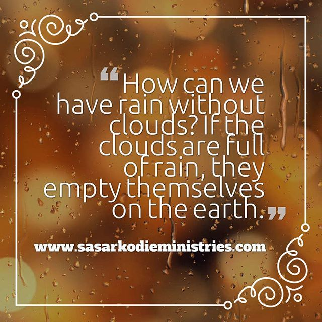 If the clouds are full of rain they empty themselves on the earth and if a tree falls to the south or to the north in the place where the tree falls there it will lie.(Ecclesiastes 11:3 ESV)  When there is no test there's no testimony. Why then do we dread the clouds which now darken our sky? True for a while they hide the sun but the sun is not quenched; he will be out again before long. Meanwhile those black clouds are filled with rain; and the blacker they are the more likely they will yield plentiful showers.  How can we have rain without clouds? Our troubles have always brought us blessings and they always will. They are the dark chariots of bright grace. These clouds will empty themselves before long and every tender herb will be gladder for the shower.  Our God may drench us with grief but He will refresh us with mercy. Our Lord's love-letters often come to us in black-edged envelopes. His wagons rumble but they are loaded with benefits.--Charles Cowman  His rod blossoms with sweet flowers and nourishing fruits. Let us not worry about the clouds but sing because May flowers are brought to us through the April clouds and showers.  O Lord the clouds are the dust of your feet! How near Thou art in the cloudy and dark day! Love beholds you and is glad. Faith sees the clouds emptying themselves and making the little hills rejoice on every side.--C H. Spurgeon  VISIT HERE FOR MORE: http://ift.tt/2gk8Men  #Bible #God #Love #Redeemed #Saved #Christian #Christianity #Chosen #Jesus #Truth #Praying #Christ #JesusChrist #Word #Godly #Angels #Cross #Faith #motivation #motivationalquotes #Inspiration #JesusSaves #positivevibes #gospel #Worship #Holy #HolySpirit #Praise #SASarkodie