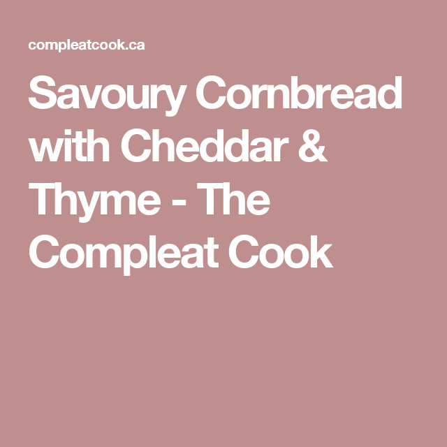 Savoury Cornbread with Cheddar & Thyme - The Compleat Cook