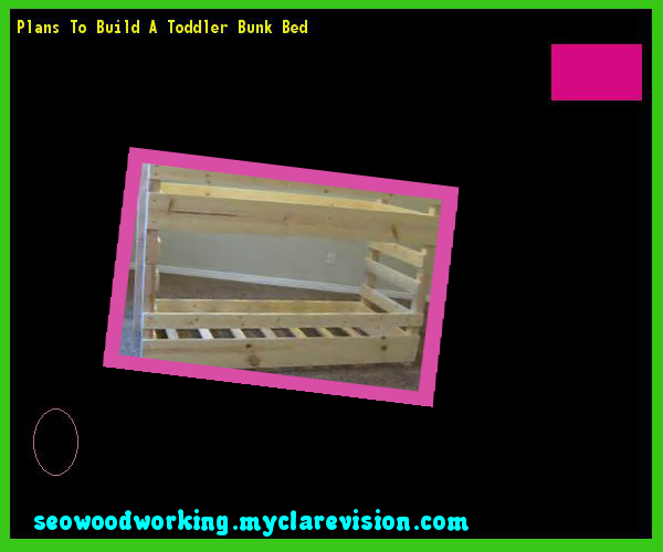 Plans To Build A Toddler Bunk Bed 120308 - Woodworking Plans and Projects!