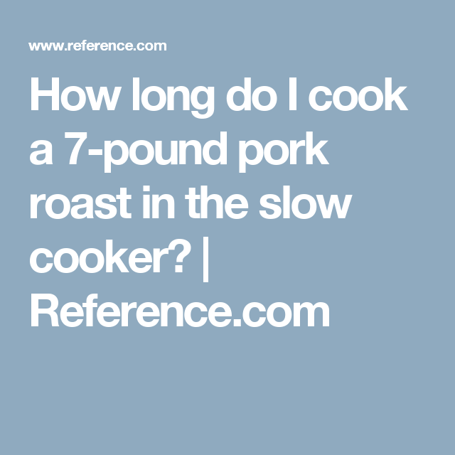 How long do I cook a 7-pound pork roast in the slow cooker? | Reference.com