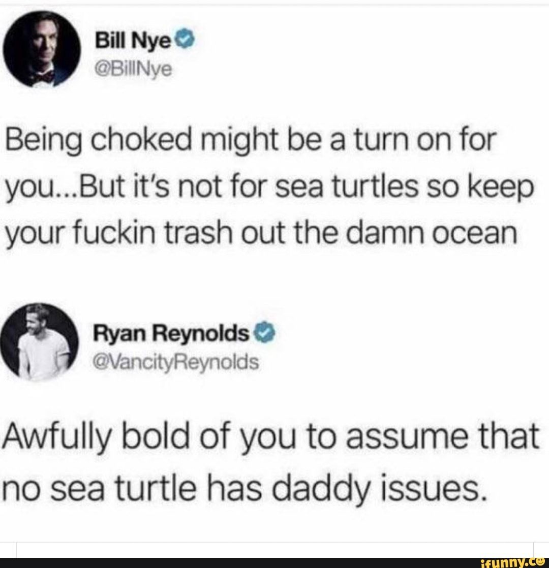 Being choked might be a turn on for you...But it's not for sea turtles so keep your fuckin trash out the damn ocean Awfully bold of you to assume that no sea turtle has daddy issues. - )