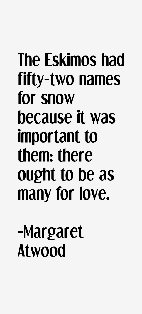 The Eskimos had fifty-two names for snow because it was important to them: there ought to be as many for love. -   margaret atwood quotes/4 #margaretatwood