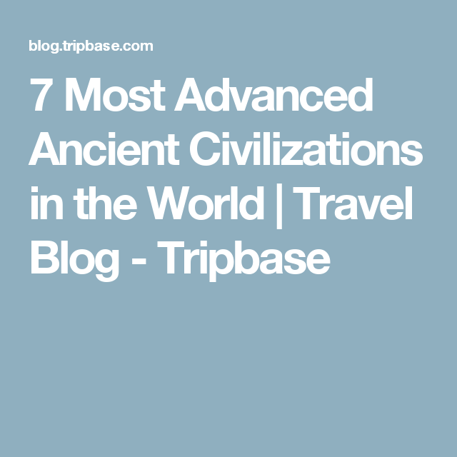 7 Most Advanced Ancient Civilizations in the World | Travel Blog - Tripbase