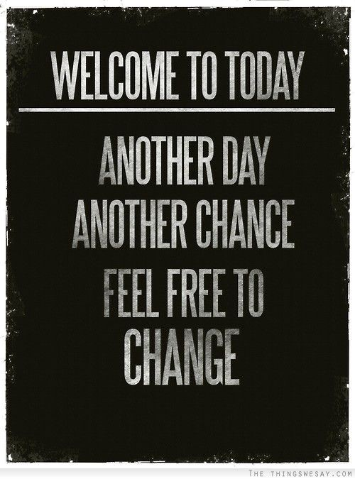 to today another day another chance feel free to