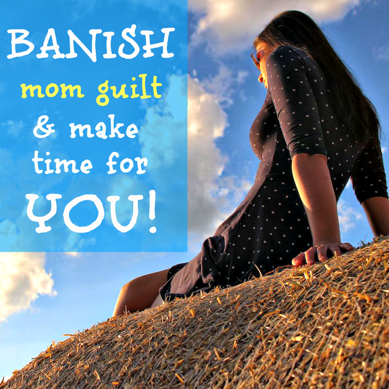 How to banish mom guilt and take time for YOU