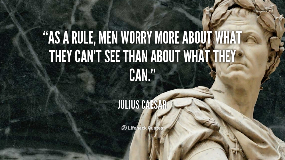 As a rule, men worry more about what they can't see than about what they can. - Julius Caesar at Lifehack Quotes  Julius Caesar at quotes.lifehack.org/by-author/julius-caesar/
