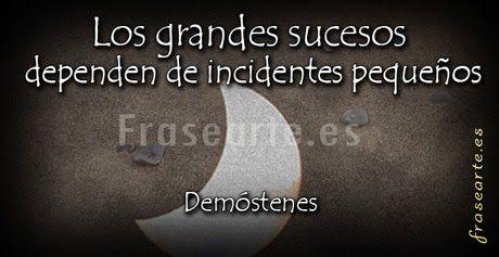 ... Los grandes sucesos dependen de incidentes pequeños. Demóstenes.