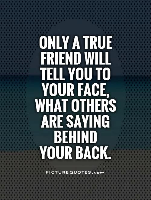 Only a true friend will tell you to your face, what others are saying behind your back. Picture Quo