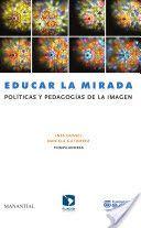 Educar la mirada : políticas y pedagogías de la imagen / Inés Dussel, Daniela Gutierrez, compiladoras