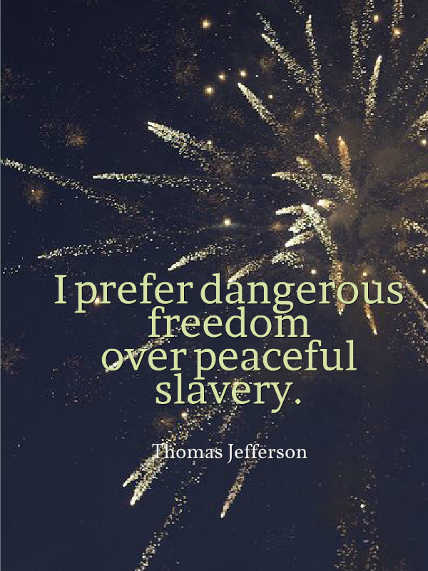 """I prefer dangerous freedom over peaceful slavery."" -Thomas Jefferson"