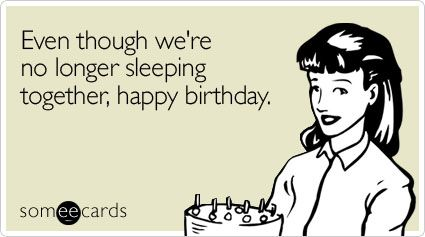 Even Though We Re No Longer Sleeping Together Happy Birthday Happy Birthday Someecards Funny Birthday Meme Happy Birthday Ecard