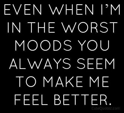 Even When Im In The Worst Moods You Always Seem To Make Me Feel