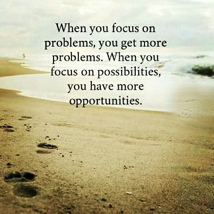 When you focus on problems, you get more problems. When you focus on possibilities, you have more opportunities.