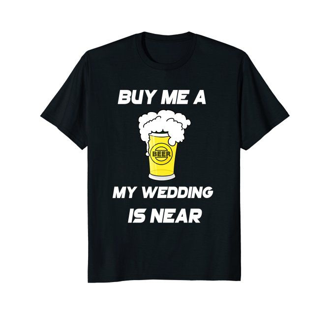Buy Me A Beer The Wedding Is Near Bachelors T ShirtGrab Unique