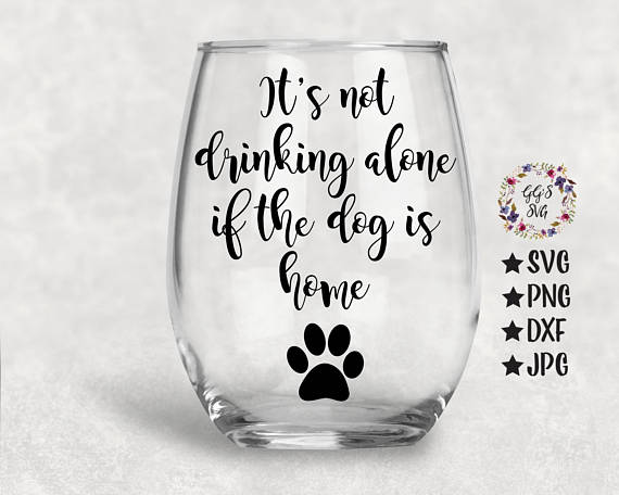 It S Not Drinking Alone If The Dog Is Home Svg Dogsvg Dog Wine Stemless Wine Glasses Wine Svg