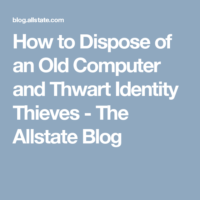 How To Dispose Of An Old Computer And Thwart Identity Thieves