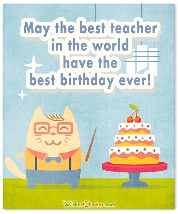 May The Best Teacher In The World Have The Best Birthday Ever Happy Birthday Teacher Birthday Wishes For Teacher Wishes For Teacher