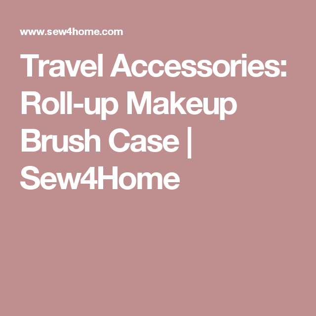 Travel Accessories: Roll-up Makeup Brush Case | Sew4Home