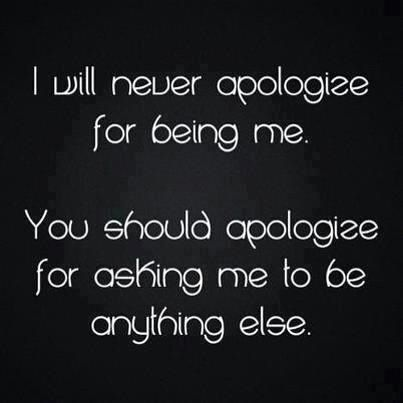 I will never apologize for bein me...