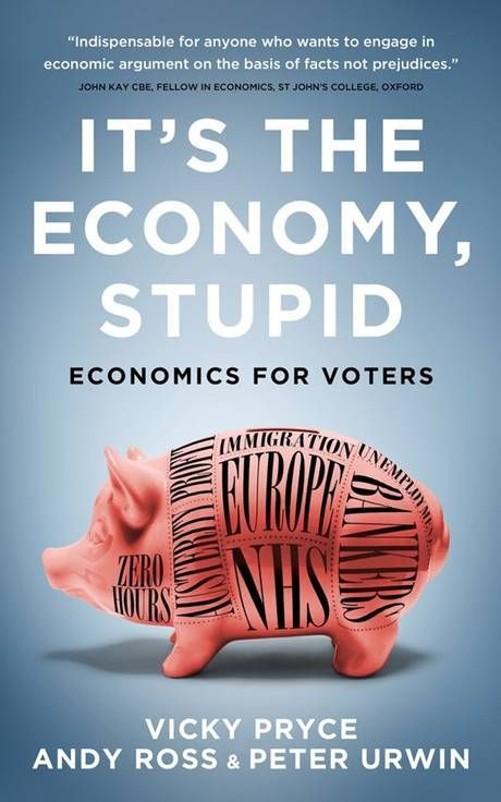 It's the economy, stupid: economics for voters / Vicky Pryce, Andy Ross & Peter Urwin.. -- London: Biterback, 2015