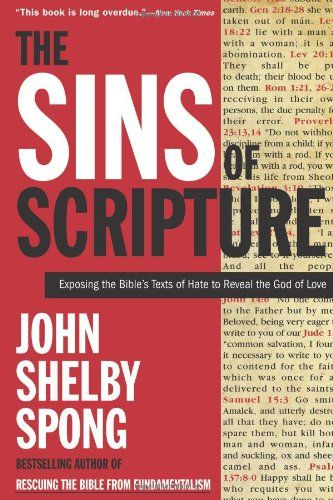 The Sins of Scripture: Exposing the Bible's Texts of Hate to Reveal the God of Love by John Shelby Spong. The Bible contains many passages that believers and nonbelievers alike would recognize as appalling theology. Whether these texts are used to discriminate, oppress, or condemn, they distort the truth of Christianity and cast doubt upon the love of God.