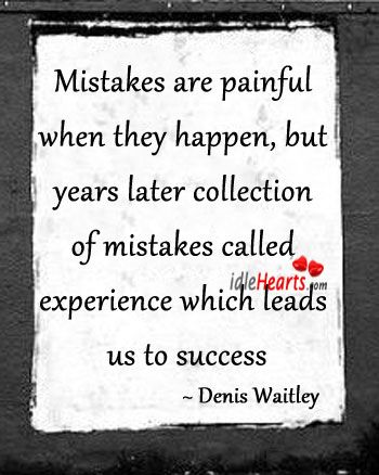 (Image) Quote By Denis Waitley U003e Mistakes Are Painful When They Happen, But  Years Later Collection Of Mistakes Called Experience Which Leads Us To  Success